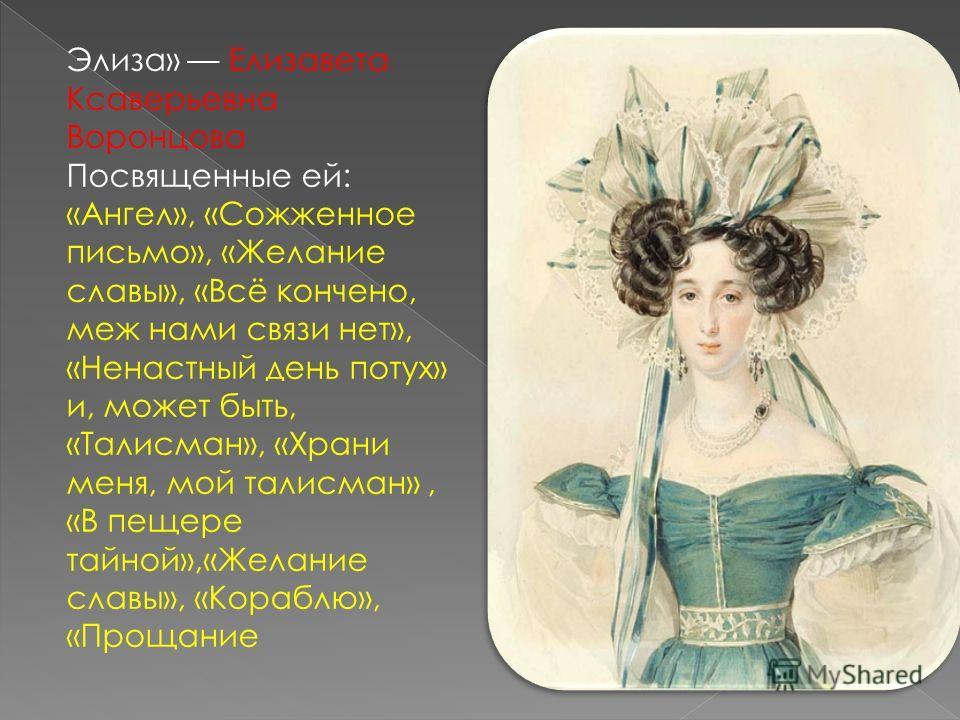Элиза» Елизавета Ксаверьевна Воронцова Посвященные ей: «Ангел», «Сожженное письмо», «Желание славы», «Всё кончено, меж нами связи нет», «Ненастный день потух» и, может быть, «Талисман», «Храни меня, мой талисман», «В пещере тайной»,«Желание славы», «