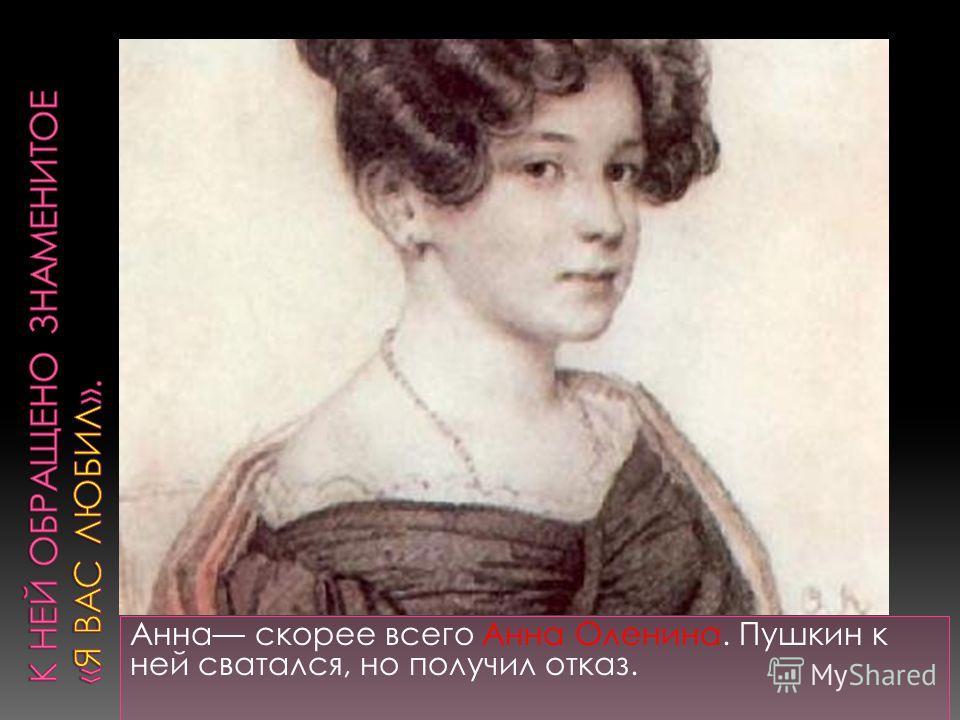 Анна скорее всего Анна Оленина. Пушкин к ней сватался, но получил отказ.
