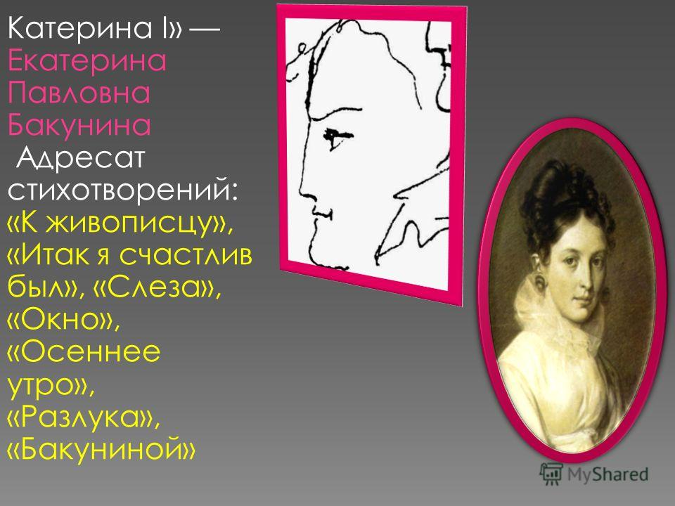 Катерина I» Екатерина Павловна Бакунина Адресат стихотворений: «К живописцу», «Итак я счастлив был», «Слеза», «Окно», «Осеннее утро», «Разлука», «Бакуниной»