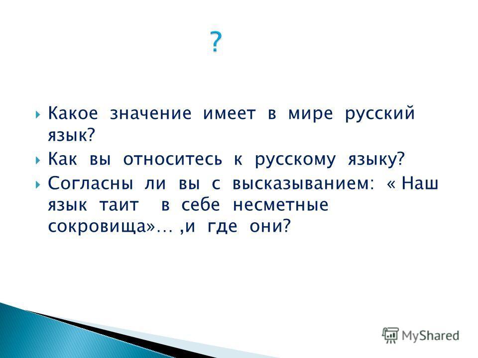 Какое значение имеет в мире русский язык? Как вы относитесь к русскому языку? Согласны ли вы с высказыванием: « Наш язык таит в себе несметные сокровища»…,и где они?
