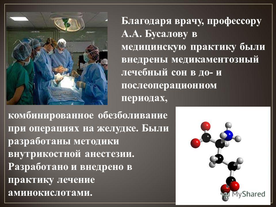 комбинированное обезболивание при операциях на желудке. Были разработаны методики внутрикостной анестезии. Разработано и внедрено в практику лечение аминокислотами. Благодаря врачу, профессору А.А. Бусалову в медицинскую практику были внедрены медика