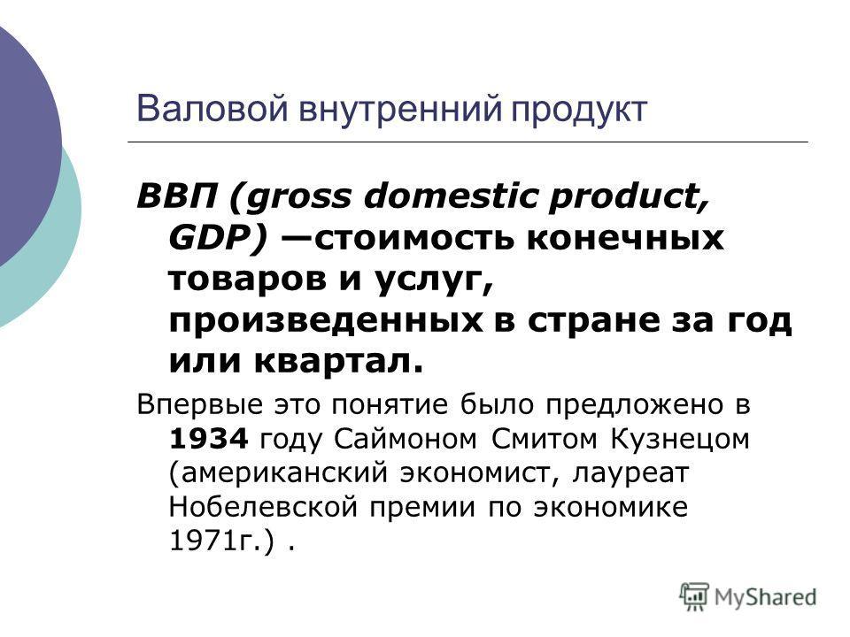 Валовой внутренний продукт ВВП (gross domestic product, GDP) стоимость конечных товаров и услуг, произведенных в стране за год или квартал. Впервые это понятие было предложено в 1934 году Саймоном Смитом Кузнецом (американский экономист, лауреат Нобе