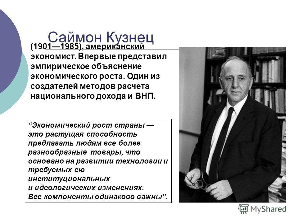 Саймон Кузнец (19011985), американский экономист. Впервые представил эмпирическое объяснение экономического роста. Один из создателей методов расчета национального дохода и ВНП. Экономический рост страны это растущая способность предлагать людям все