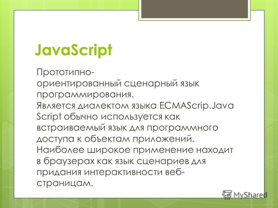 JavaScript Прототипно- ориентированный сценарный язык программирования. Является диалектом языка ECMAScrip.Java Script обычно используется как встраиваемый язык для программного доступа к объектам приложений. Наиболее широкое применение находит в бра