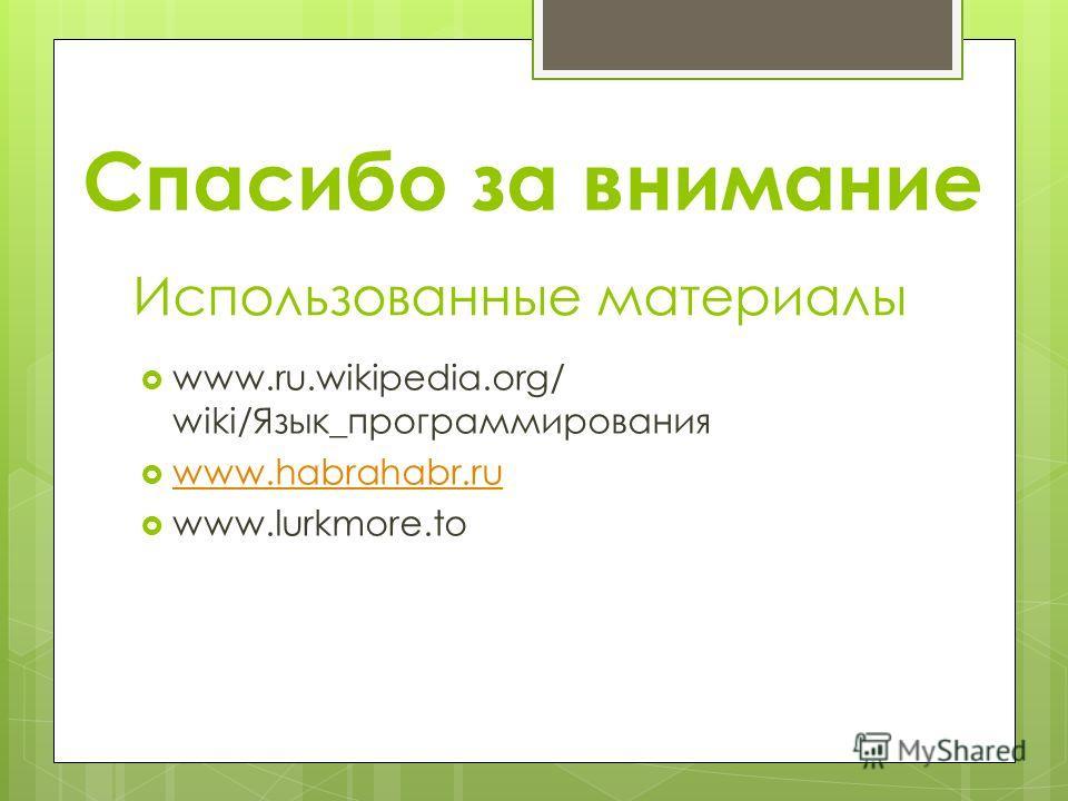 Использованные материалы www.ru.wikipedia.org/ wiki/Язык_программирования www.habrahabr.ru www.lurkmore.to Спасибо за внимание