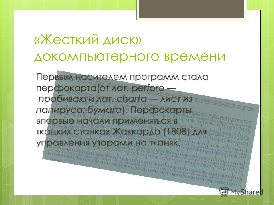 «Жесткий диск» докомпьютерного времени Первым носителем программ стала перфокарта(от лат. perforo пробиваю и лат. charta лист из папируса; бумага). Перфокарты впервые начали применяться в ткацких станках Жаккарда (1808) для управления узорами на ткан
