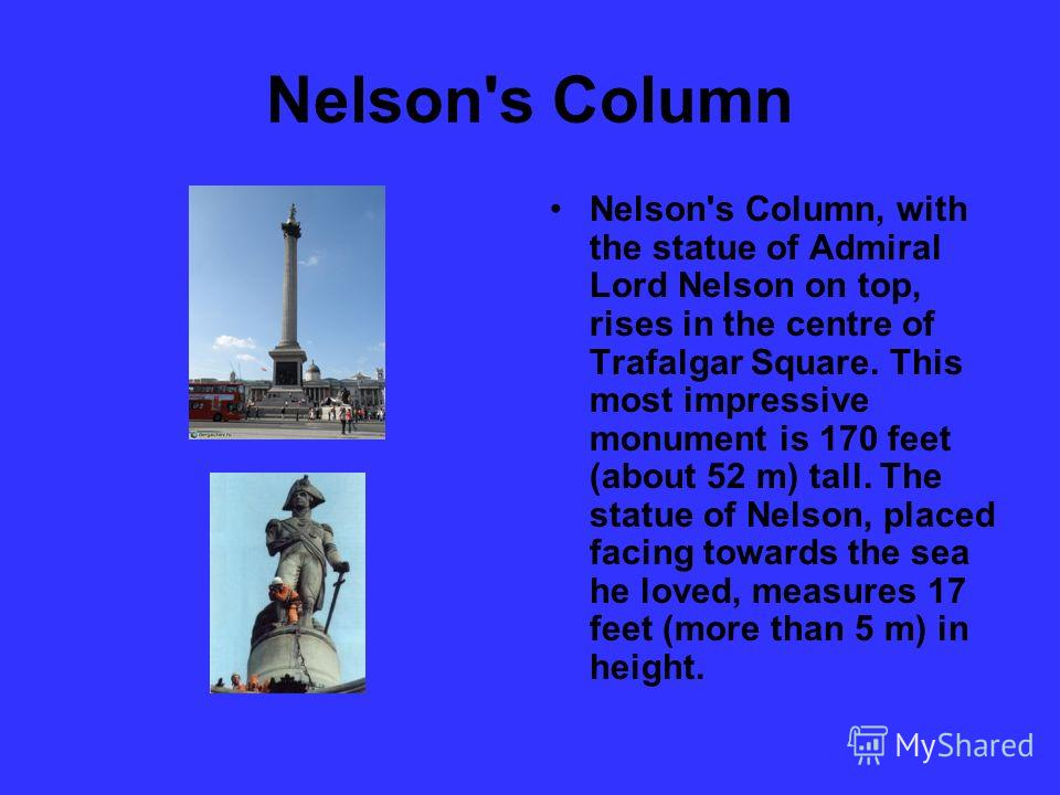 Nelson's Column Nelson's Column, with the statue of Admiral Lord Nelson on top, rises in the centre of Trafalgar Square. This most impressive monument is 170 feet (about 52 m) tall. The statue of Nelson, placed facing towards the sea he loved, measur