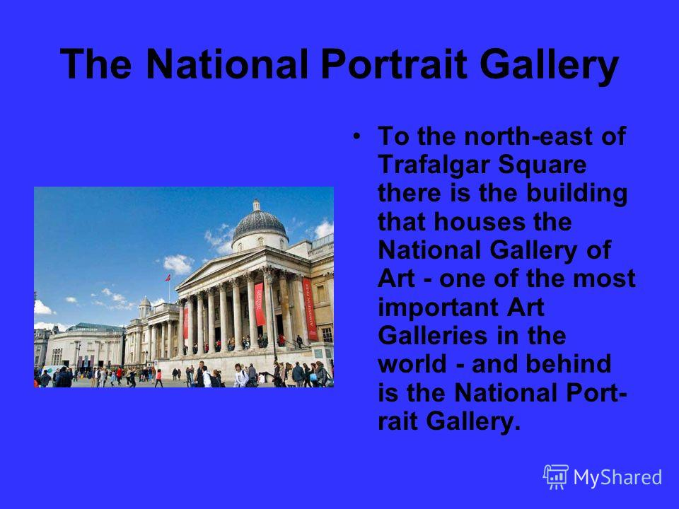 The National Port­rait Gallery To the north-east of Trafalgar Square there is the building that houses the National Gallery of Art - one of the most impor­tant Art Galleries in the world - and behind is the National Port­ rait Gallery.