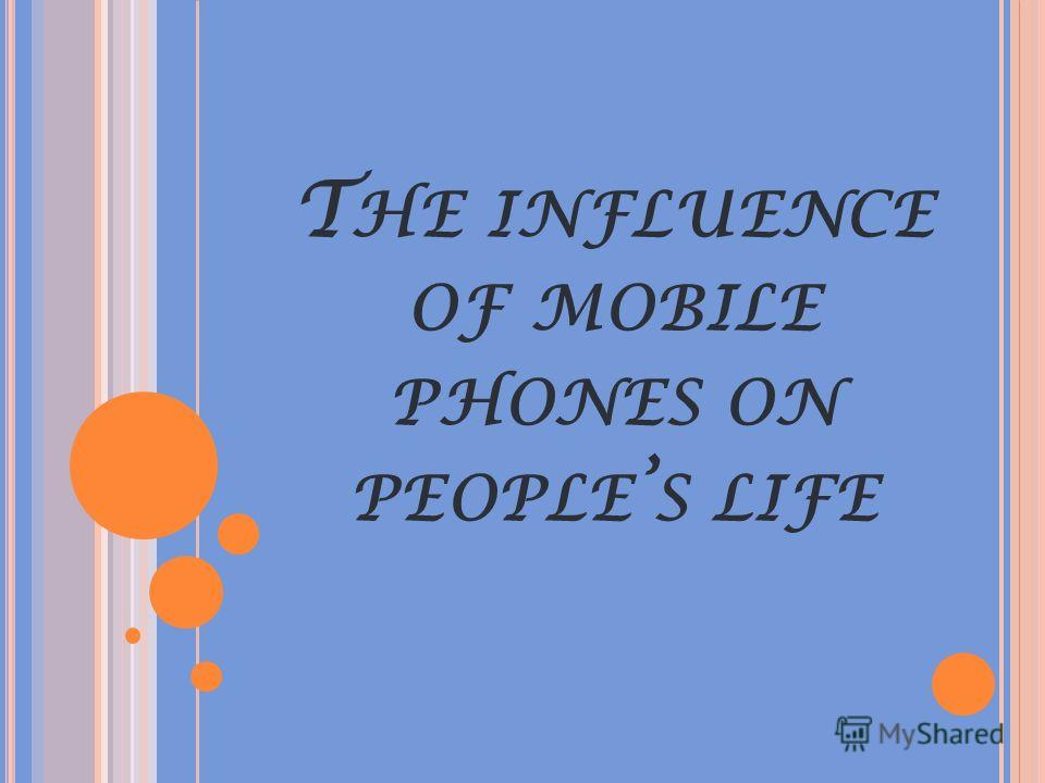 T HE INFLUENCE OF MOBILE PHONES ON PEOPLE S LIFE