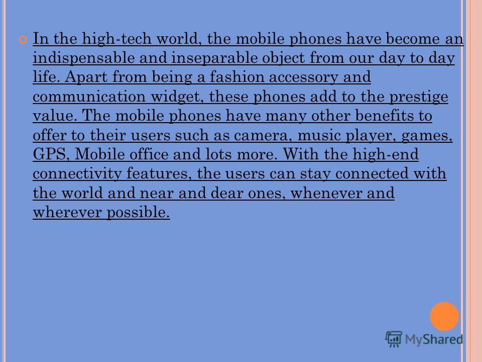 In the high-tech world, the mobile phones have become an indispensable and inseparable object from our day to day life. Apart from being a fashion accessory and communication widget, these phones add to the prestige value. The mobile phones have many