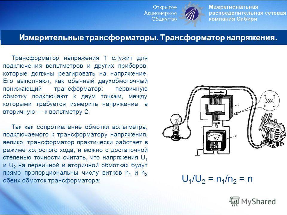 Измерительные трансформаторы. Трансформатор напряжения. Трансформатор напряжения 1 служит для подключения вольтметров и других приборов, которые должны реагировать на напряжение. Его выполняют, как обычный двухобмоточный понижающий трансформатор: пер