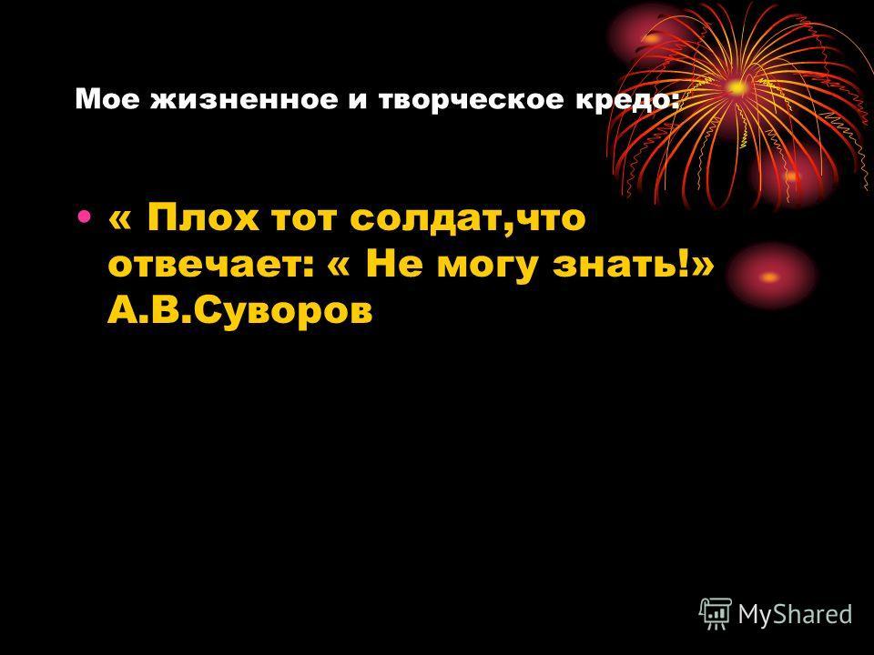 Мое жизненное и творческое кредо: « Плох тот солдат,что отвечает: « Не могу знать!» А.В.Суворов