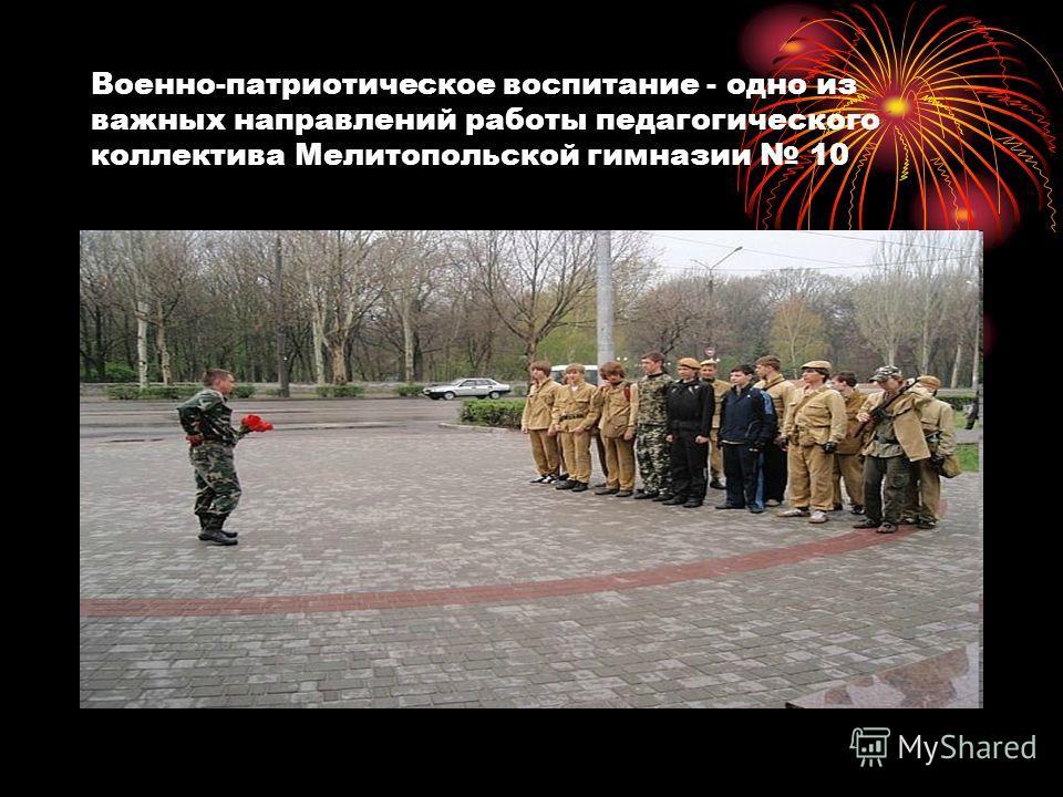 Военно-патриотическое воспитание - одно из важных направлений работы педагогического коллектива Мелитопольской гимназии 10