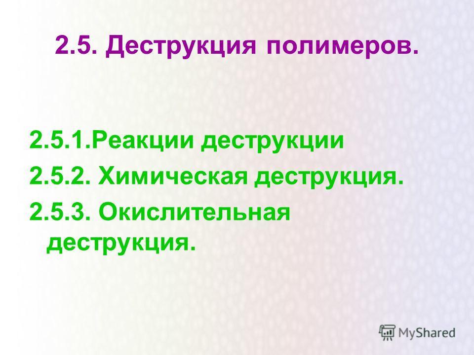2.5. Деструкция полимеров. 2.5.1.Реакции деструкции 2.5.2. Химическая деструкция. 2.5.3. Окислительная деструкция.