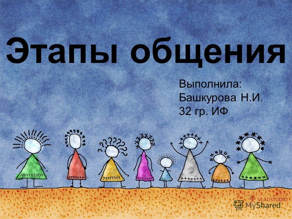 Этапы общения Выполнила: Башкурова Н.И. 32 гр. ИФ