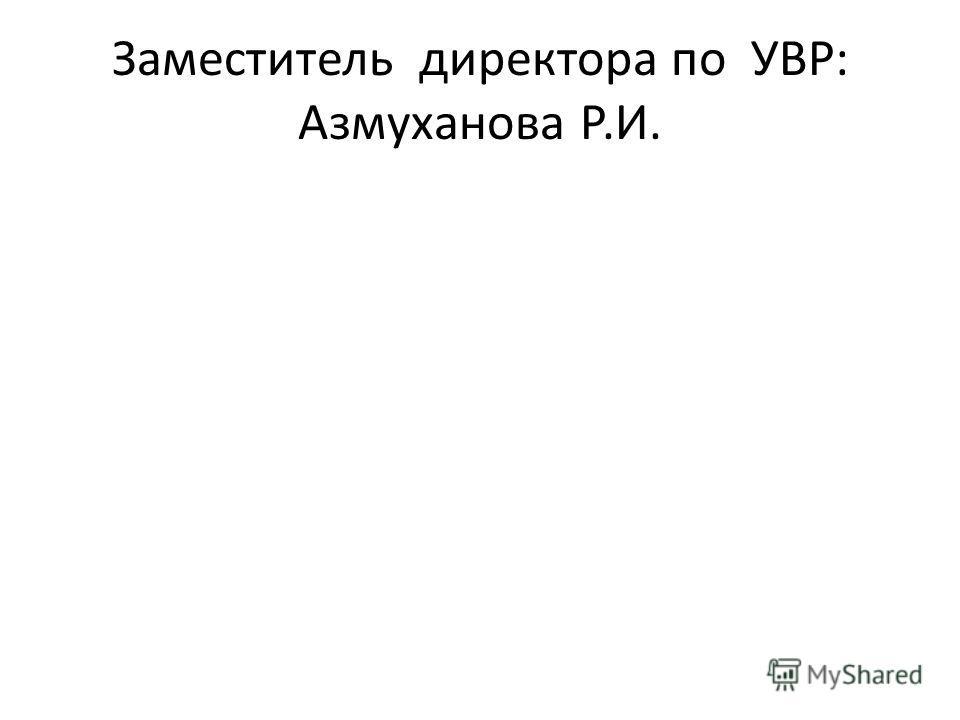 Заместитель директора по УВР: Азмуханова Р.И.