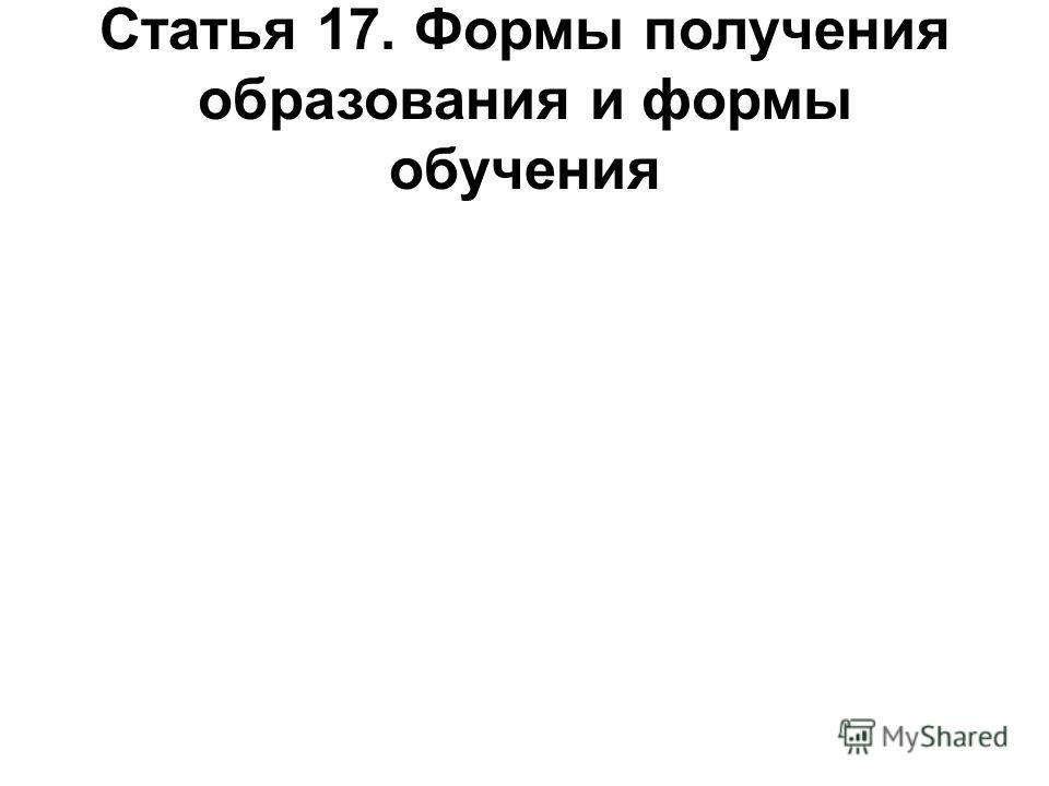 Статья 17. Формы получения образования и формы обучения