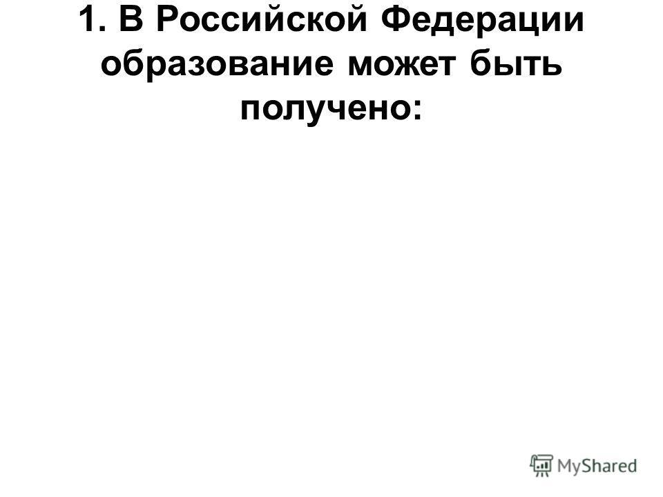 1. В Российской Федерации образование может быть получено: