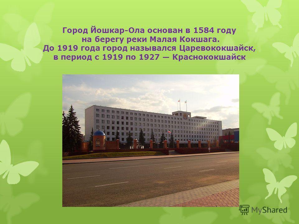 Город Йошкар-Ола основан в 1584 году на берегу реки Малая Кокшага. До 1919 года город назывался Царевококшайск, в период с 1919 по 1927 Краснококшайск
