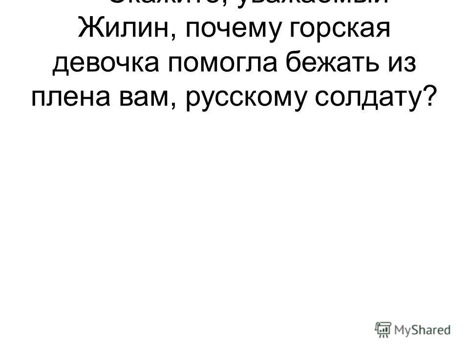 -- Скажите, уважаемый Жилин, почему горская девочка помогла бежать из плена вам, русскому солдату?