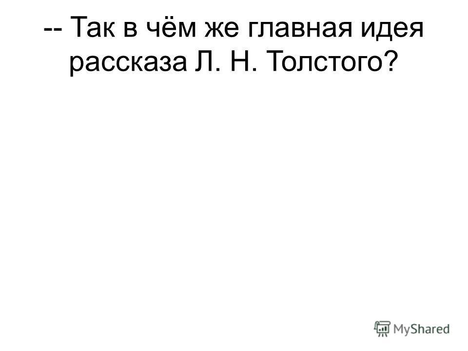 -- Так в чём же главная идея рассказа Л. Н. Толстого?