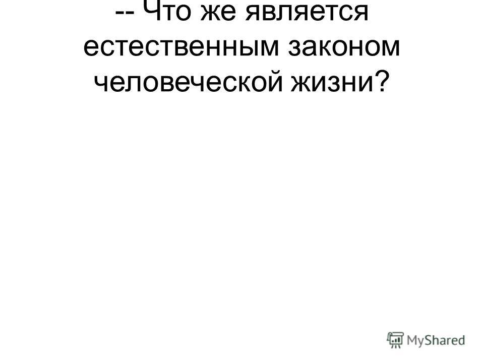 -- Что же является естественным законом человеческой жизни?