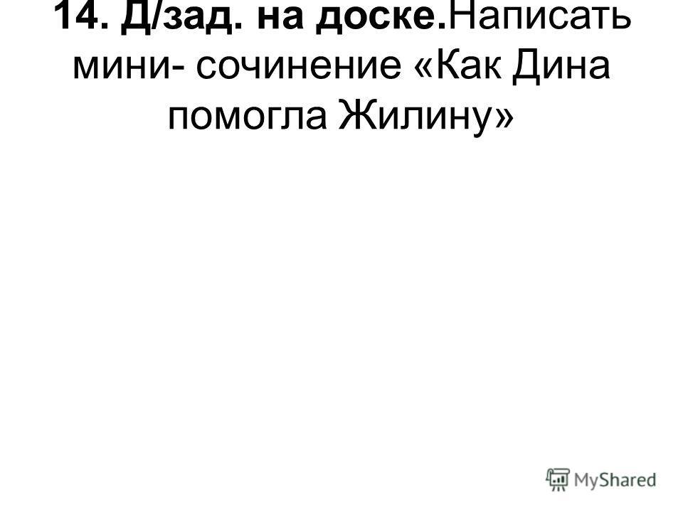 14. Д/зад. на доске.Написать мини- сочинение «Как Дина помогла Жилину»