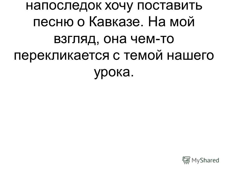 Музыка.Так как тема нашего урока связана с Кавказом, то напоследок хочу поставить песню о Кавказе. На мой взгляд, она чем-то перекликается с темой нашего урока.