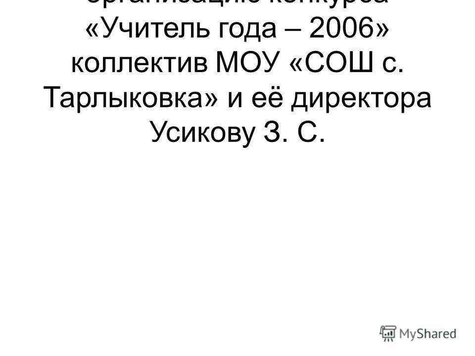 Спасибо за хорошую организацию конкурса «Учитель года – 2006» коллектив МОУ «СОШ с. Тарлыковка» и её директора Усикову З. С.