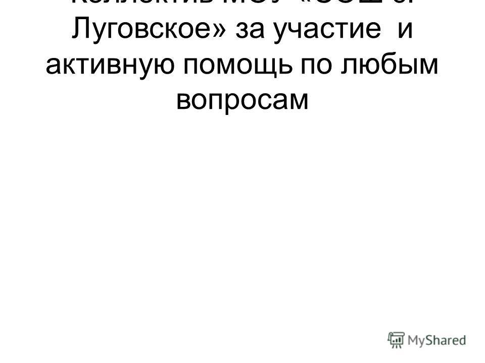 Коллектив МОУ «СОШ с. Луговское» за участие и активную помощь по любым вопросам