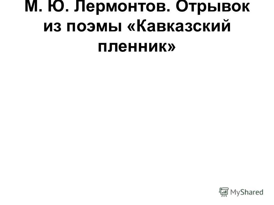 М. Ю. Лермонтов. Отрывок из поэмы «Кавказский пленник»