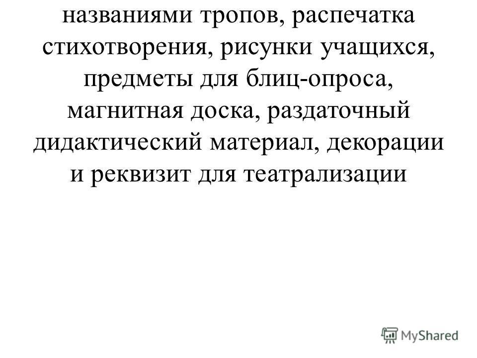 Оборудование: портрет Л. Н. Толстого, карточки с литературоведческими понятиями, названиями тропов, распечатка стихотворения, рисунки учащихся, предметы для блиц-опроса, магнитная доска, раздаточный дидактический материал, декорации и реквизит для те