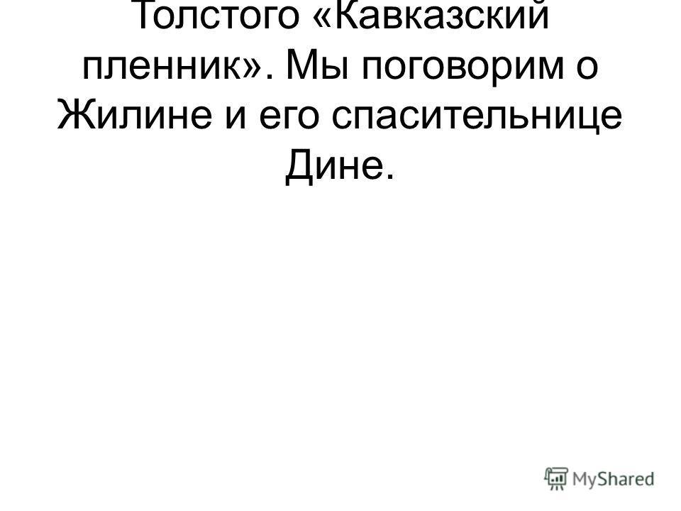 А тема урока: рассказ Л. Н. Толстого «Кавказский пленник». Мы поговорим о Жилине и его спасительнице Дине.