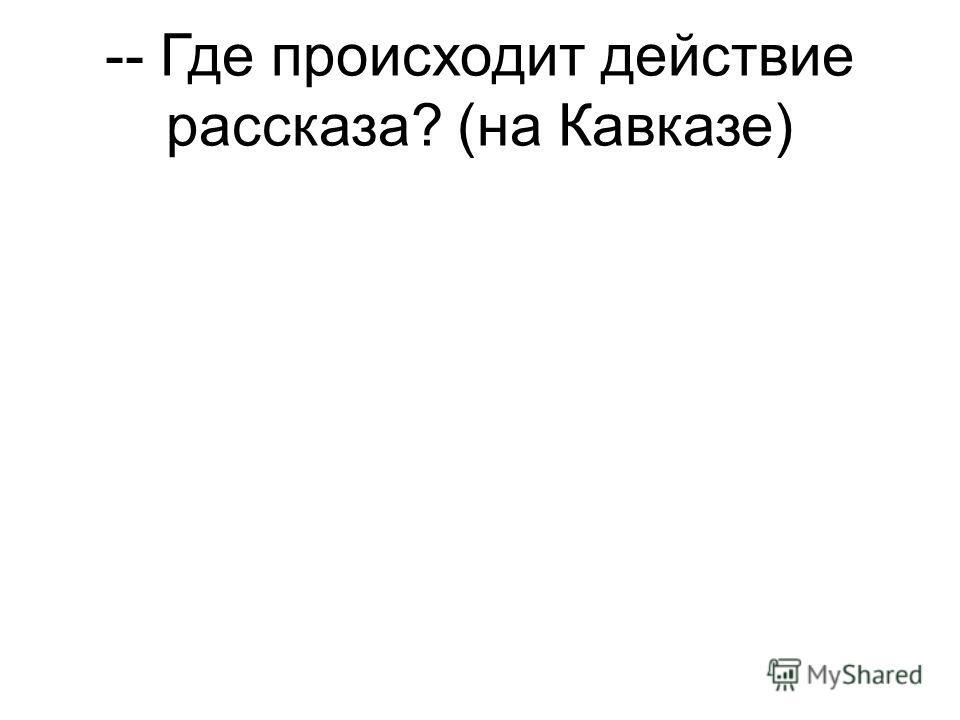 -- Где происходит действие рассказа? (на Кавказе)