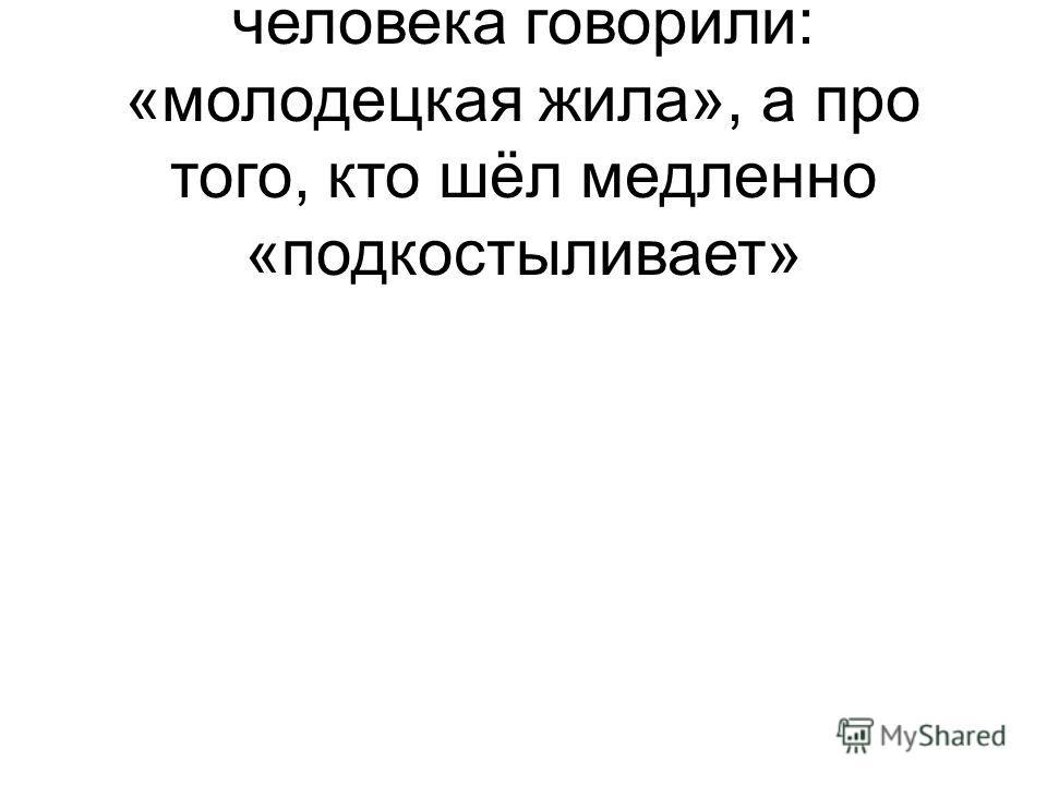 В те времена про сильного человека говорили: «молодецкая жила», а про того, кто шёл медленно «подкостыливает»