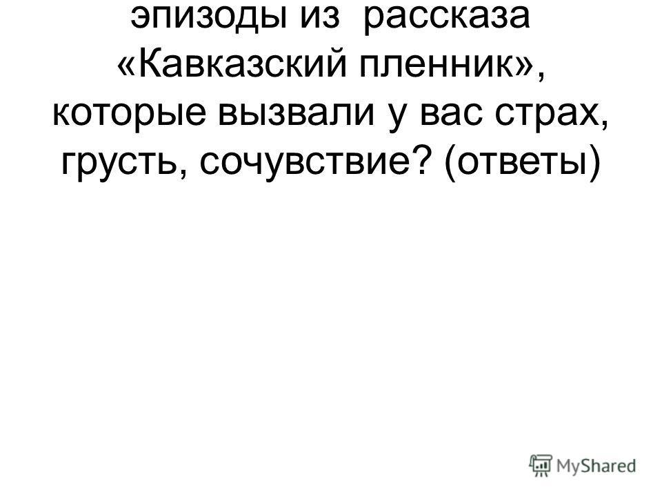 -- А теперь вспомните эпизоды из рассказа «Кавказский пленник», которые вызвали у вас страх, грусть, сочувствие? (ответы)