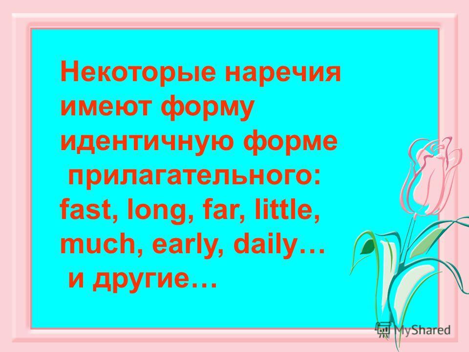 Некоторые наречия имеют форму идентичную форме прилагательного: fast, long, far, little, much, early, daily… и другие…