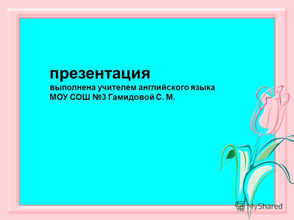 презентация выполнена учителем английского языка МОУ СОШ 3 Гамидовой С. М.