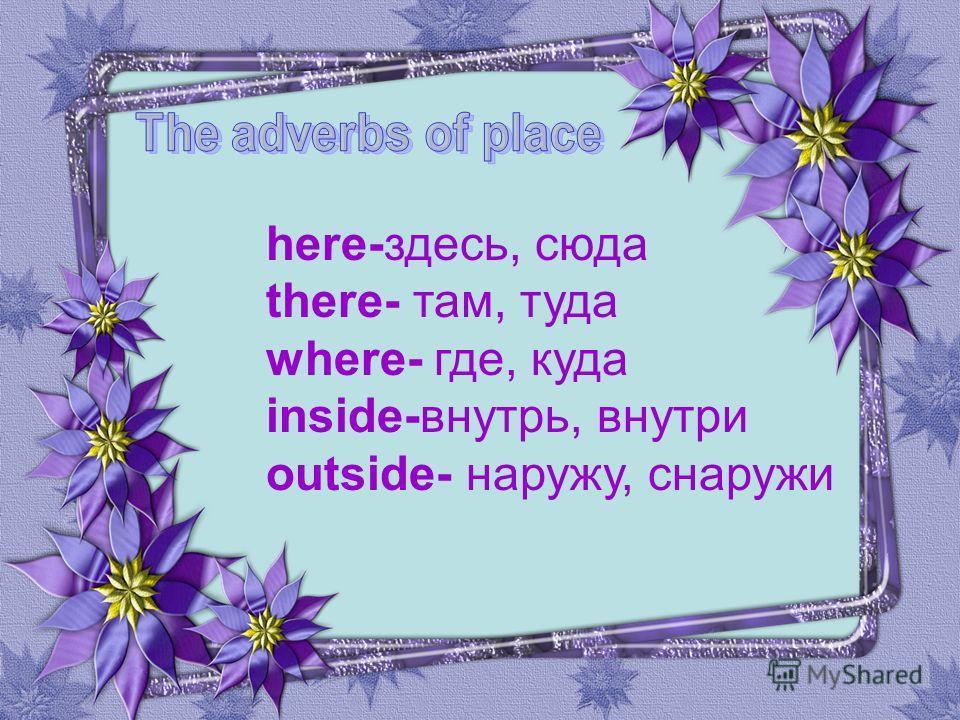 here-здесь, сюда there- там, туда where- где, куда inside-внутрь, внутри outside- наружу, снаружи