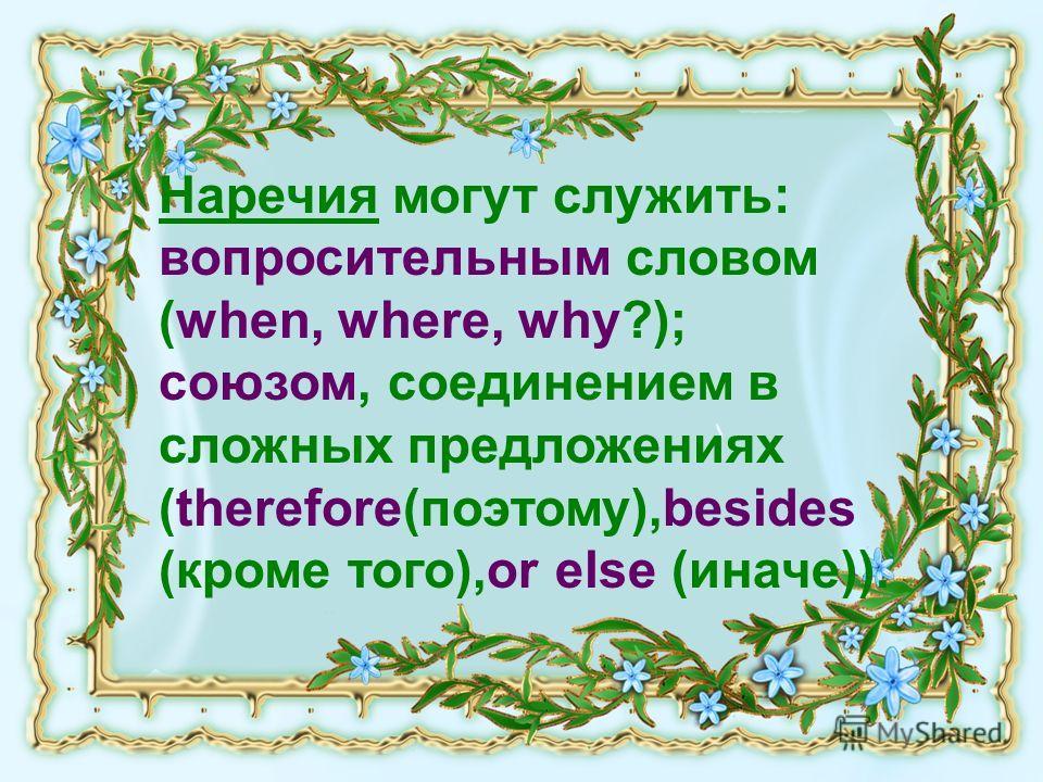 Наречия могут служить: вопросительным словом (when, where, why?); союзом, соединением в сложных предложениях (therefore(поэтому),besides (кроме того),or else (иначе)).