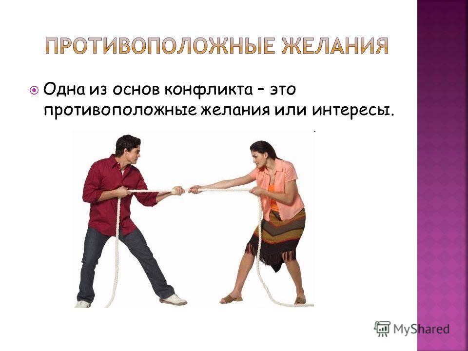 Одна из основ конфликта – это противоположные желания или интересы.
