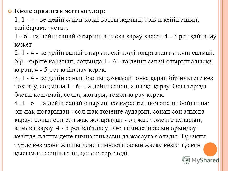 Көзге арналған жаттығулар: 1. 1 - 4 - ке дейiн санап көздi қатты жұмып, сонан кейiн ашып, жайбарақат ұстап, 1 - 6 - ға дейiн санай отырып, алысқа қарау қажет. 4 - 5 рет қайталау қажет 2. 1 - 4 - ке дейiн санай отырып, екi көздi оларға қатты күш салма