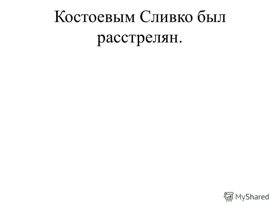 Костоевым Сливко был расстрелян.