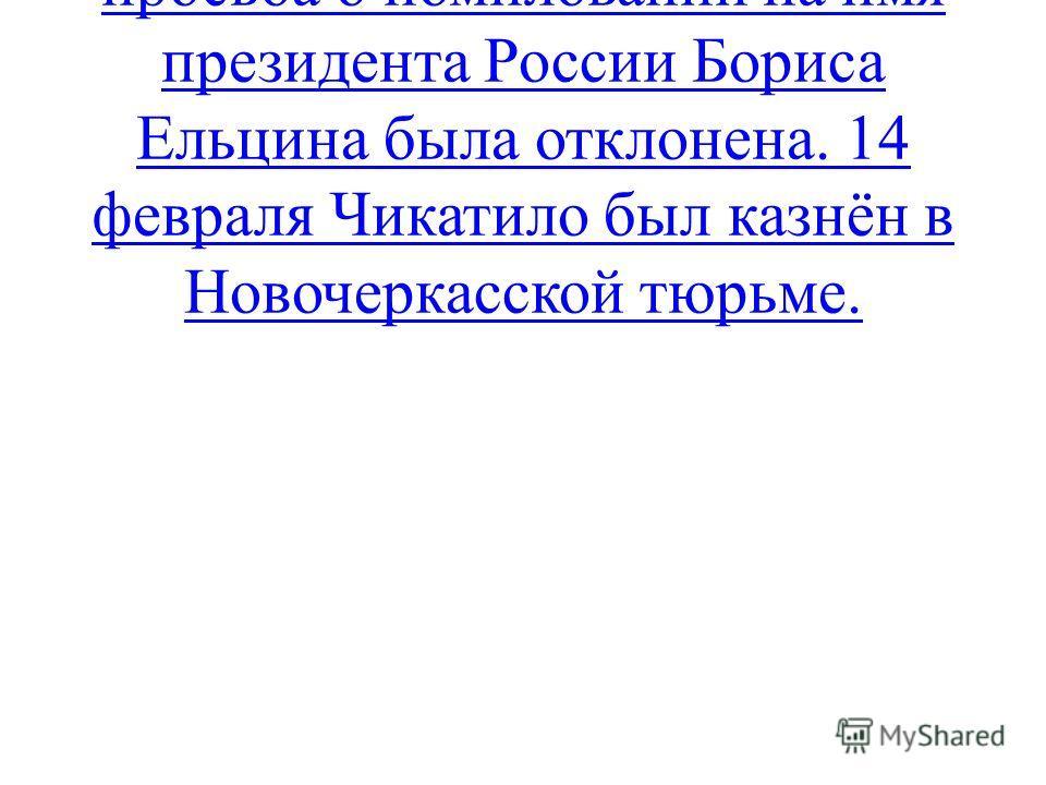 4 января 1994 года последняя просьба о помиловании на имя президента России Бориса Ельцина была отклонена. 14 февраля Чикатило был казнён в Новочеркасской тюрьме.