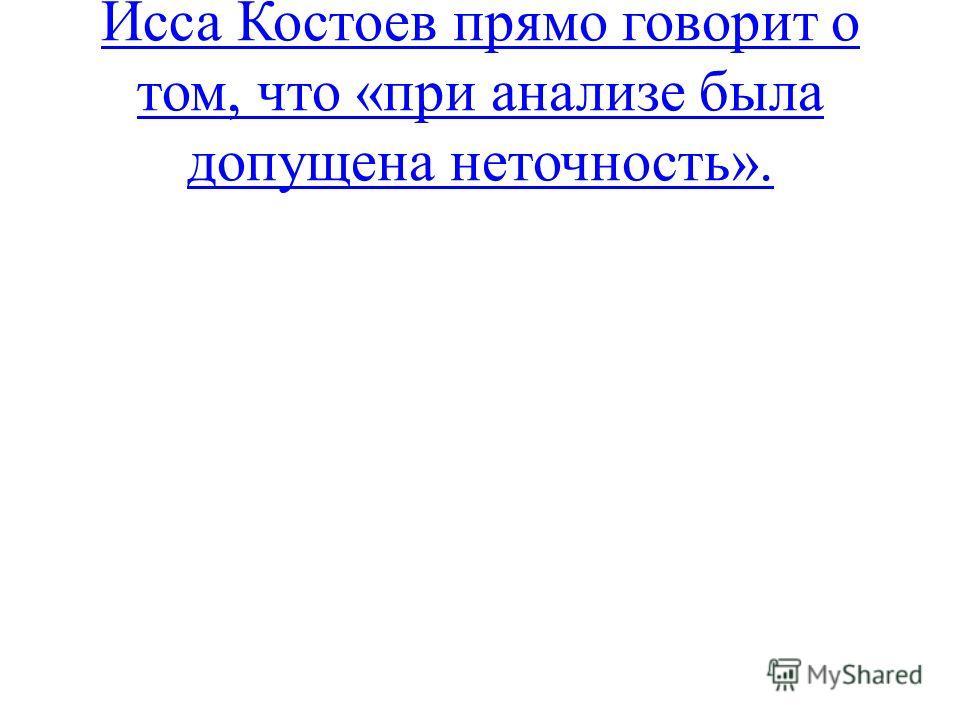 Исса Костоев прямо говорит о том, что «при анализе была допущена неточность».