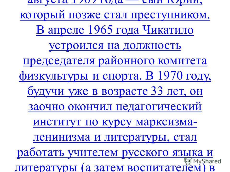 В 1962 году сестра Чикатило Татьяна познакомила его со своей подругой Фаиной (Евдокией), которая в 1964 году стала его женой. Сразу после свадьбы Чикатило поступил на заочное отделение филологического факультета Ростовского университета. В 1965 году