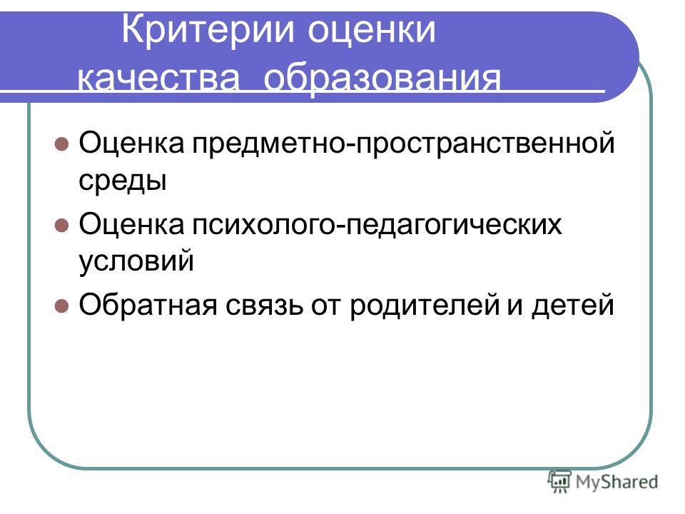 Оценка предметно-пространственной среды Оценка психолого-педагогических условий Обратная связь от родителей и детей Критерии оценки качества образован