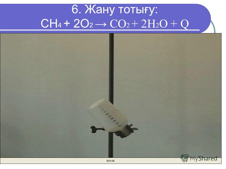 6. Жану тотығу: CH 4 + 2O 2 CO 2 + 2H 2 O + Q