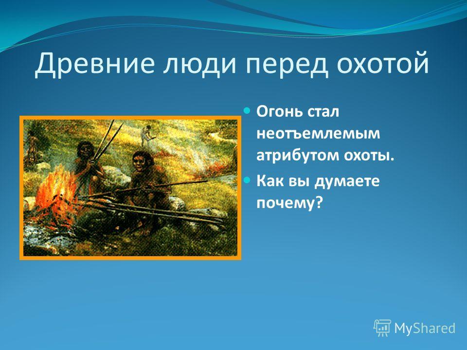 Древние люди перед охотой Огонь стал неотъемлемым атрибутом охоты. Как вы думаете почему?