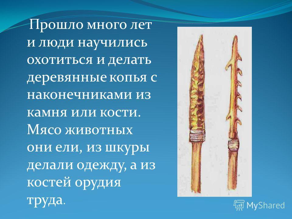 Прошло много лет и люди научились охотиться и делать деревянные копья с наконечниками из камня или кости. Мясо животных они ели, из шкуры делали одежду, а из костей орудия труда.